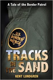 Tracks In The Sand - A Tale Of The Border Patrol - Kent E Lundgren