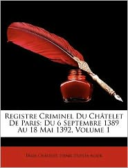 Registre Criminel Du Chatelet de Paris: Du 6 Septembre 1389 Au 18 Mai 1392, Volume 1