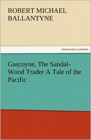 Gascoyne, the Sandal-Wood Trader a Tale of the Pacific - R. M. Ballantyne