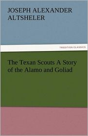The Texan Scouts a Story of the Alamo and Goliad - Joseph A. Altsheler