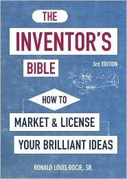 The Inventor's Bible, 3rd Edition: How to Market and License Your Brilliant Ideas - Ronald Louis Docie