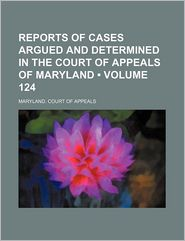 Reports Of Cases Argued And Determined In The Court Of Appeals Of Maryland (124) - Maryland. Court Of Appeals