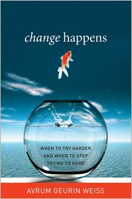 Change Happens: When to Try Harder and When to Stop Trying So Hard - Avrum Geurin Weiss
