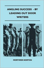 Angling Success - By Leading Out Door Writers - Mortimer Norton
