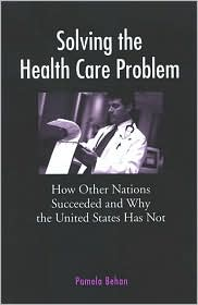Solving the Health Care Problem: How Other Nations Have Succeeded and Why America Has Failed - Pamela Behan