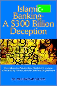 Islamic Banking - A $300 Billion Deception: Observations and Arguments on Riba (interest or usury), Islamic Banking Practices, Venture Capital and Enlightenment - Muhammad Saleem