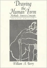 Drawing the Human Form: Methods, Sources, Concepts - William A. Berry