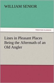 Lines in Pleasant Places Being the Aftermath of an Old Angler - William Senior