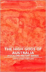 The High Gods Of Australia (Folklore History Series) - Edwin Sidney Hartland