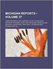 Michigan Reports (Volume 37); Cases Decided In The Supreme Court Of Michigan - Michigan. Supreme Court