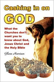 Cashing In On God. What The Churches Don't Want You To Know About God, Jesus Christ And The Holy Bible. - Glenn Harrison