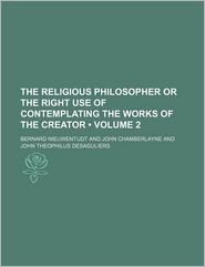 The Religious Philosopher Or The Right Use Of Contemplating The Works Of The Creator (Volume 2) - Bernard Nieuwentijdt