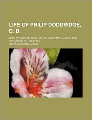 Life of Philip Doddridge, D. D.; With Notices of Some of His Contemporaries, and Specimens of His Style - David Addison Harsha