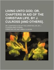 Living Unto God; Or, Chapters In Aid Of The Christian Life, By J. Culross [And Others]. - Christian Life