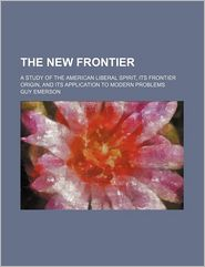 The New Frontier; A Study Of The American Liberal Spirit, Its Frontier Origin, And Its Application To Modern Problems - Guy Emerson