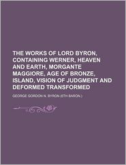 The Works Of Lord Byron, Containing Werner, Heaven And Earth, Morgante Maggiore, Age Of Bronze, Island, Vision Of Judgment And Deformed - George Gordon Byron