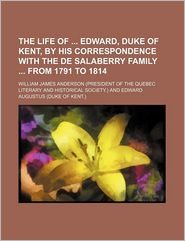 The Life Of Edward, Duke Of Kent, By His Correspondence With The De Salaberry Family From 1791 To 1814 - William James Anderson