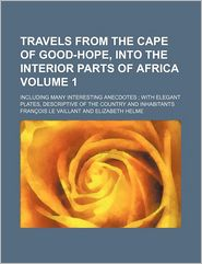 Travels From The Cape Of Good-Hope, Into The Interior Parts Of Africa (Volume 1); Including Many Interesting Anecdotes; With Elegant Plates, - Fran Ois Le Vaillant