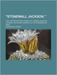 Stonewall Jackson; The Life And Military Career Of Thomas Jonathan Jackson, Lieutenant-General In The Confederate Army - Markinfield Addey