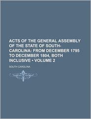Acts of the General Assembly of the State of South-Carolina (Volume 2); From December 1795 to December 1804, both inclusive - South Carolina