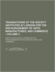 Transactions Of The Society, Instituted At London, For The Encouragement Of Arts, Manufactures, And Commerce (Volume 4) - General Books