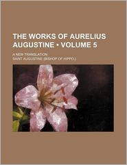 The Works Of Aurelius Augustine (Volume 5); A New Translation - Saint Augustine