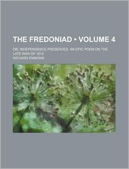 The Fredoniad (Volume 4); Or, Independence Preserved. An Epic Poem On The Late War Of 1812 - Richard B. Emmons