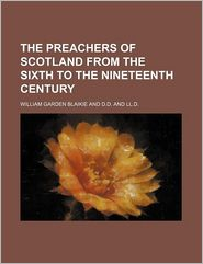 The Preachers Of Scotland From The Sixth To The Nineteenth Century - William Garden Blaikie