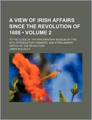 A View Of Irish Affairs Since The Revolution Of 1688 (Volume 2); To The Close Of The Parlimentary Session Of 1795; With Introductory Remarks, - James Mullalla