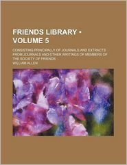 Friends Library (Volume 5); Consisting Principally Of Journals And Extracts From Journals And Other Writings Of Members Of The Society Of Friends - William Allen