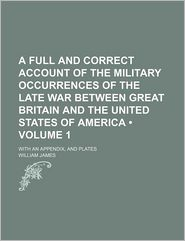 A Full And Correct Account Of The Military Occurrences Of The Late War Between Great Britain And The United States Of America (Volume 1); With - William James
