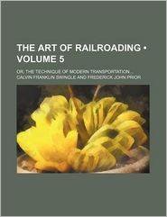 The Art Of Railroading (Volume 5); Or, The Technique Of Modern Transportation - Calvin Franklin Swingle