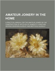 Amateur Joinery in the Home: A Practical Manual for the Amateur Joiner on the Construction of Articles of Domestic Furniture - George Ashdown Audsley
