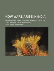 "How Wars Arise in India; Observations on Mr. Cobden's Pamphlet, Entitled, ""The Origin of the Burmese War."""