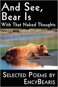 And See, Bear Is: With That Naked Thoughts Selected Poems by Encybearis