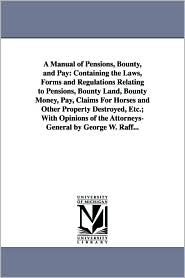 A Manual of Pensions, Bounty, and Pay: Containing the Laws, Forms and Regulations Relating to Pensions, Bounty Land, Bounty Money, Pay, Claims for Hor - George Wertz Raff