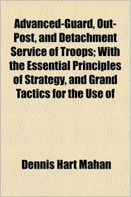 Advanced-Guard, Out-Post, And Detachment Service Of Troops; With The Essential Principles Of Strategy, And Grand Tactics For The Use Of - Dennis Hart Mahan