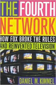 Fourth Network: How FOX Broke the Rules and Reinvented Television - Daniel M. Kimmel