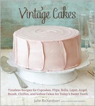 Vintage Cakes: Timeless Recipes for Cupcakes, Flips, Rolls, Layer, Angel, Bundt, Chiffon, and Icebox Cakes for Today's Sweet Tooth - Julie Richardson