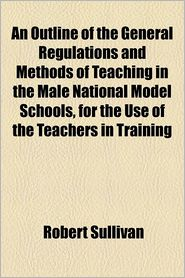 An Outline of the General Regulations and Methods of Teaching in the Male National Model Schools, for the Use of the Teachers in Training - Robert Sullivan