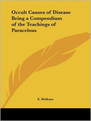 Occult Causes Of Disease Being A Compendium Of The Teachings Of Paracelsus - E. Wolfram