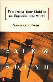 Safe and Sound: Protecting Your Child in an Unpredictable World - Vanessa L. Ochs