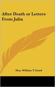 After Death or Letters from Juli - Hon William T. Stead