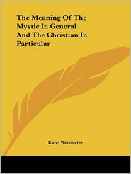 The Meaning Of The Mystic In General And The Christian In Particular - Karel Weinfurter