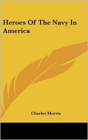 Heroes of the Navy in Americ - Charles Morris