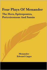 Four Plays of Menander: The Hero, Epitrepontes, Periceiromene And - Menander, Edward Capps (Editor)