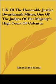 Life of the Honorable Justice Dwarkanath Mitter, One of the Judges of Her Majesty's High Court of Calcutta - Dinabandhu Sanyal