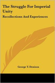 Struggle for Imperial Unity: Recollections and Experiences - George T. Denison