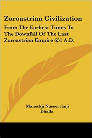 Zoroastrian Civilization: From the Earliest Times to the Downfall of the Last Zoroastrian Empire 651 A.D. - Maneckji Nusservanji Dhalla