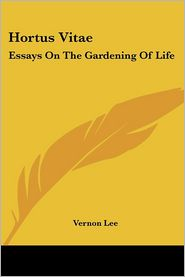 Hortus Vitae: Essays on the Gardening of Life - Vernon Lee